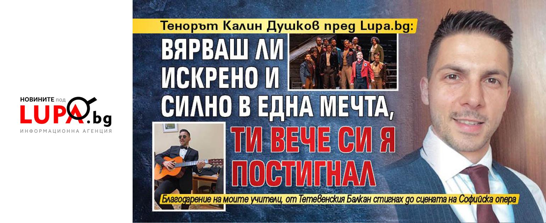 Тенорът Калин Душков пред Lupa.bg: Вярваш ли искрено и силно в една мечта, ти вече си я постигнал